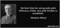 Wer keine Vision hat, vermag weder große Hoffnung zu erfüllen, noch große Vorhaben zu verwirklichen. (Woodrow Wilson)