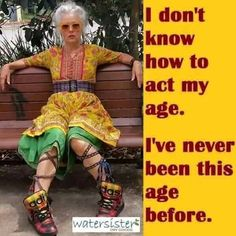 I don't know how to act my age. I've never been this age before. I do not know how to behave at my age. I have never been this age. Harry Potter Humor, Beau Message, Great Inspirational Quotes, Motivational Quotes, Advanced Style, Young At Heart, Ageless Beauty, Aging Gracefully, Pretty Little Liars