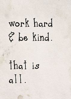 work hard + be kind. that is all.