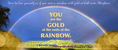 """Double Inspiration Quotes: """"YOU are the GOLD at the ends of the RAINBOW."""" From Rainwater Designs on Facebook & """"Dare to #love yourself as if you were a #rainbow with gold at both ends."""" -Aberjhani from The River of Winged Dreams and Journey through the Power of the Rainbow #WUVIP  https://www.facebook.com/rainwater.designs.2012/photos/a.366240356757739.75275.226300637418379/814749721906798/?type=1"""