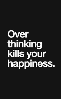 Overthinking kills your happiness.