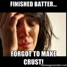 Finished batter... Forgot to make crust! | First world Problems II