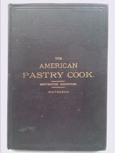 THE AMERICAN PASTRY COOK A Book of Perfected Receipts for Making all Sorts...