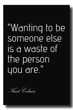 Wanting to be someone else is a waste of the person you are. Kurt Cobain.