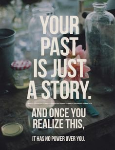 """Your past is just a story. And once you realize this, it has no power over you.""   Very true... If only it were that easy for most of us."