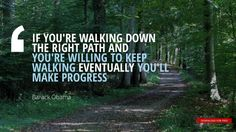 """""""IF YOU'RE WALKING DOWN  THE RIGHT PATH AND  YOU'RE WILLING TO KEEP  WALKING EVENTUALLY YOU'LL MAKE PROGRESS""""Barack Obama"""