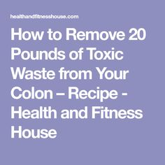 How to Remove 20 Pounds of Toxic Waste from Your Colon – Recipe - Health and Fitness House
