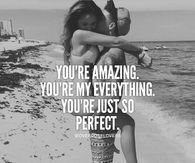 You're Amazing. You're My Everything. You're Just So Perfect