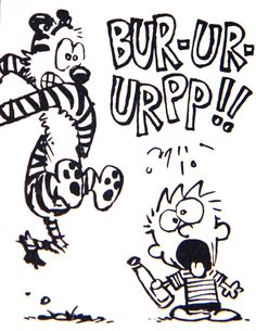 Calvin and Hobbes, BURP! - one of my older originals, it's everywhere! But I'm sure there are some that don't have it and it sets my theme for this morning! DeAnna