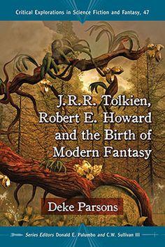 J.R.R. Tolkien, Robert E. Howard and the Birth of Modern Fantasy  Deke Parsons Series Editors Donald E. Palumbo and C.W. Sullivan III.