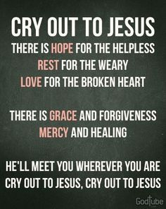 Cry out to Jesus. There is hope ~~I Love Jesus Christ Faith Quotes, Bible Quotes, Bible Verses, Biblical Quotes, Quotable Quotes, Wisdom Quotes, Christian Song Lyrics, Christian Quotes, Christian Music