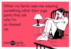 When my family sees me wearing something other than yoga pants they ask why I'm so dressed up. | Confession Ecard | someecards.com