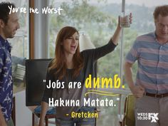 You're the Worst Gretchen Jobs Are Dumb Hakuna Matata Best New Shows, Best Shows Ever, The Others Movie, You're The Worst, How I Met Your Mother, Tv Show Quotes, Funny Me, Funny Stuff, Film Music Books