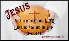 Jesus is the bread of LIFE. Life is found in Him.  John 6:35 And Jesus said unto them, I am the bread of life: he that cometh to me shall never hunger; and he that believeth on me shall never thirst.