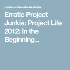 Erratic Project Junkie: Project Life 2012: In the Beginning...