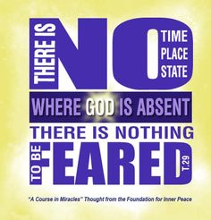 There is no time, no place, no state where God is absent. There is nothing to be feared.