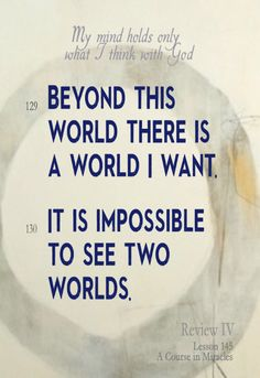 My mind holds only what I think with God.  (129) Beyond this world there is a world I want.  (130) It is impossible to see two worlds.