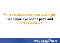 Success doesn't happen overnight. Keep your eye on the prize and  don't look back.    more inspiration at http://www.evancarmichael.com/