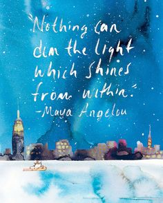 """""""Nothing can dim the light which shines from within."""" ~Maya Angelou"""
