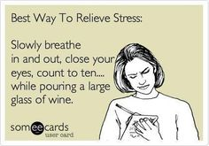Best Way to Relieve Stress:  Slowly breathe in and out, close your eyes, count to ten...white pouring a large glass of wine.  Works for me!