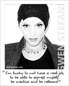 """""""I'm lucky to not have a real job, to be able to express myself, be creative and be relevant."""" ~ Gwen Stefani"""