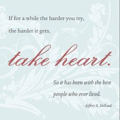 If for a while the harder you try, the harder it gets, take heart. So it has been with the best people who ever lived. - Jeffrey R. Holland
