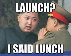 LAUNCH? I said LUNCH.