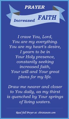Praying for Increased Faith ~ Oh Yahweh, Mighty Everlasting Father, I humbly come before Your throne of grace and mercy, laying down my life before You. I crave You, Lord, You are my everything. You are my heart's desire, I yearn to be in Your Holy presence, constantly seeking increased faith, Your will and Your great plans for my life. Draw me nearer and closer to You daily, as my thirst is quenched by Your springs of living waters. [...]