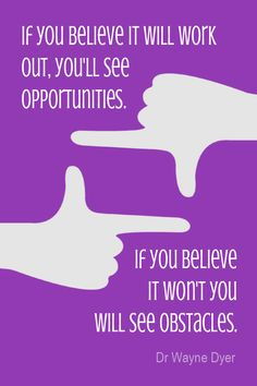 Daily Quotation for April 30, 2015 #quote #quoteoftheday If you believe it will work out, you'll see opportunities. If you believe it won't you will see obstacles. - Dr Wayne Dyer