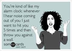 You're kind of like my alarm clock: whenever I hear noise coming out of you I just want to hit you 5 times and then throw you against a wall. Ecard