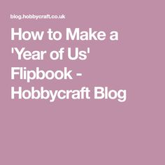 How to Make a 'Year of Us' Flipbook - Hobbycraft Blog