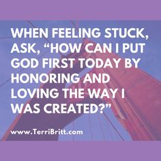 """""""When feeling stuck, ask, 'How can I put God first today by honoring and loving the way I was created?'"""" ~Terri Britt www.TerriBritt.com #HonorYourself"""