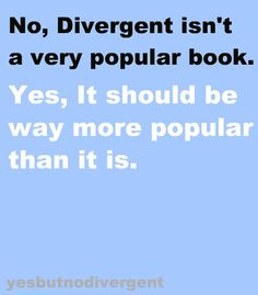 "Agreed. But then everybody would be all"" I love the Divergent series way more than you do, you don't know anything about them!!!"" And I'd be like hahahahaha, you kiddin me, right? RIGHT???"