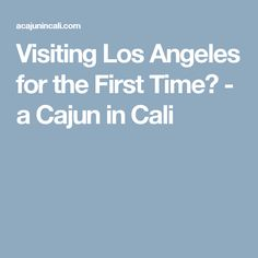 Visiting Los Angeles for the First Time? - a Cajun in Cali