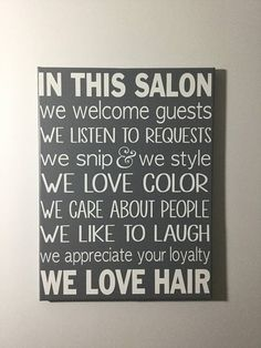 In this salon we welcome guests and listen to requests! Sometimes clients come into a salon and are uneasy about the environment, they might have had a bad experience elsewhere. This is a painted canvas sign. Color Options---- dark gray (shown), light gray, black, pink, mauve, violet,