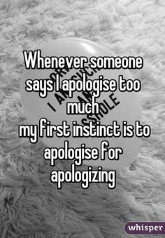 Whenever someone says I apologise too much  my first instinct is to apologise for apologizing