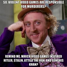 So, violent video games are responsible for murderers? Remind me, which video games inspired Hitler, Stalin, Attila the Hun, and GENGHIS khan? | willywonka