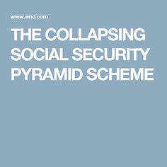 THE COLLAPSING SOCIAL SECURITY PYRAMID SCHEME
