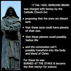 Martyr for science, Giordano Bruno. It's sickening to think how many people lost their lives or gotten hurt because religion is so incapable of admitting even to the possibility of being wrong. Various religions have cost mankind thousands of years of progress and knowledge at this point, christianity and islam are two such religions.