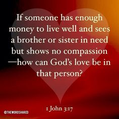 If someone has enough money to live well and sees a brother or sister in need but shows no compassion—how can God's love be in that person? ~1 John 3:17 #scripture #wordofgod #TheWordShared