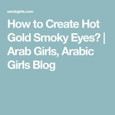 How to Create Hot Gold Smoky Eyes? | Arab Girls, Arabic Girls Blog