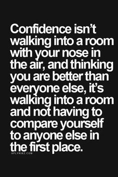 Confidence isn't walking into a room with your nose in the air and thinking you are better than everyone else, it's wlaking into a room and not having to compare yourself to anyone else in the first place.