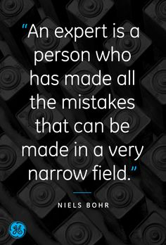 """An expert is a person who has made the mistakes that can be made in a very narrow field."" – Niels Bohr"