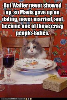 But Walter never showed up, so Mavis gave up on dating, never married, and became one of those crazy people-ladies.