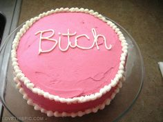 Bitch Cake funny food girl pink sweet cake bitch cakes lmao....for my friend Deanna