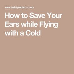 How to Save Your Ears while Flying with a Cold