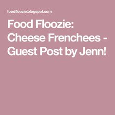 Food Floozie: Cheese Frenchees - Guest Post by Jenn!