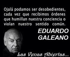 Ojalá podamos ser desobedientes, cada vez que recibimos órdenes que humillan nuestra conciencia...  El gran Eduardo Galeano...