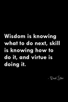 """Wisdom is knowing what to do next, skill is knowing how to do it, and virtue is doing it."""