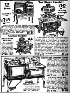COOK STOVES In the meanwhile, many houses -- well into the 1930s -- in Canadian and American villages and in the country had iron cook stoves, which used split wood as the fuel. They were offered as an alternative cooking apparatus (to gas and electric stoves) for dollhouses in toy catalogues until about 1930. Montgomery Ward Catalogue 1930